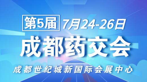 第5届成都药交会开幕在即!7月24-26日行业名企齐聚蓉城